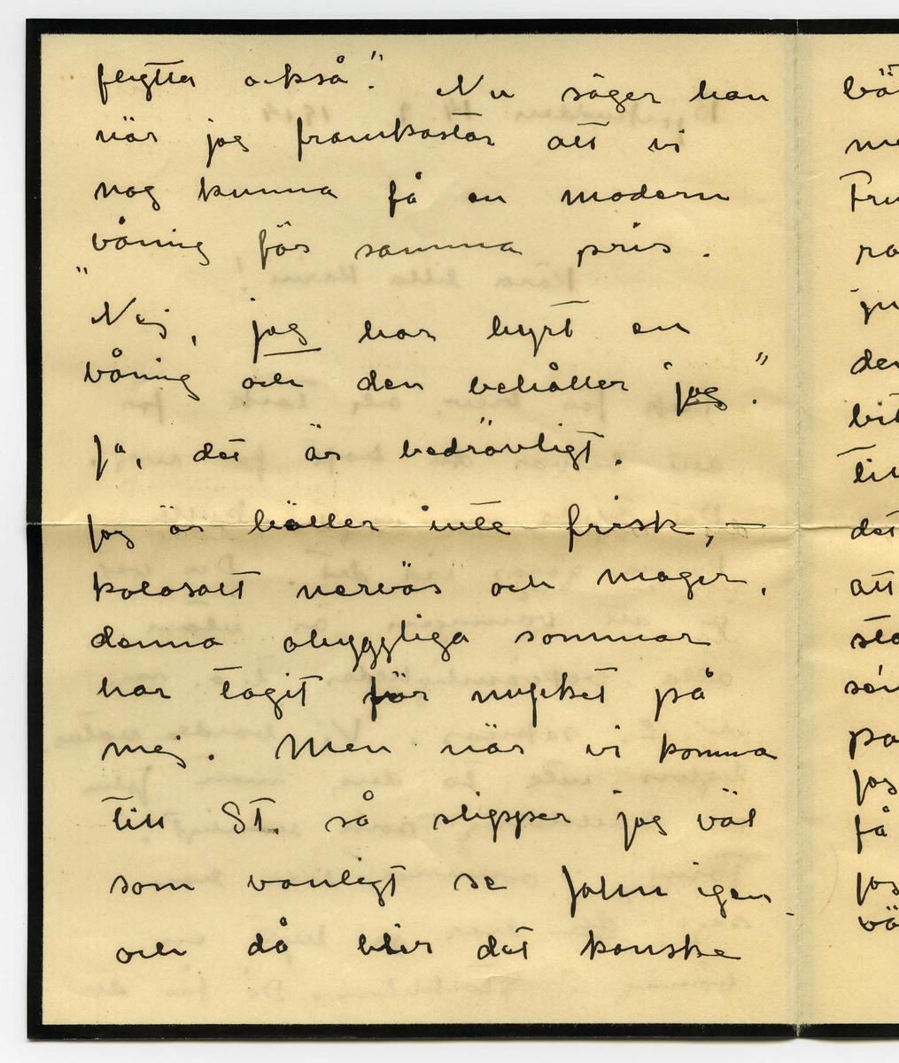 """Brev 1914-09-14 från Ester Bauer till Carin Cervin-Ellqvist, bestående av tre sidor skrivna på fram- och baksidan av ett vikt pappersark,  samt kuvert. Huvudsaklig skrift handskriven med svart bläck. . BREVAVSKRIFT: . [Kuvert baksida] [två poststämplar: STOCKHOLM TUR 1 16 9. 14] [Kuvert framsida] [Rött frimärke SVERIGE 10 öre samt poststämpel GRÄNNA – 9 14] Fru Karin Cervin-Ellqvist Hälsingegatan 19 Stockholm . [Sida 1] Björkudden 14.9 1914 Kära lilla Karin! tack för brev, och tack för allt besvär du haft för mej. Det tycks som inget skulle kunna göras vid det. Du vet ju att våningen är utan alla bekvämligheter t.o.m. W.C. saknas. Vi borde natur- ligtvis inte ta den, men John är hallstarrig som vanligt. Förut i sommar har han sagt, [understruket: """"du] har ju hyrt en våning i Stockholm. Då får du  . [Sida 2] flytta också"""". Nu säger han när jag framkastar att vi nog kunna få en modern våning för samma pris. """"Nej, [understruket: jag] har hyrt en  våning och den behåller [understruket: jag]."""" Ja, det är bedrövligt. Jag är häller inte frisk, [streck] kolosalt nervös och mager, denna ohyggliga sommar  har tagit för mycket på mej. Men när vi komma till St. så slipper jag väl som vanligt se John igen och då blir det kanske . [Sida 3] bättre. Jag umgås mycket med Wemans på Aranäs. Fru Olga är en mycket rar mänska. Det är ju väl att haft henne den sista tiden. I morron [överstruket: g] bitti kl. 6 reser jag till Malmö. Jag känner det som en tung plikt att se utställningen. Jag stannar nog [överstruket: bara] högst 3 dar sen måste jag hit för att  packa.  Jag har i dag skrivit till Unman, få se vad det blir för resultat. Jag har en så'n förtvivlad huvud värk. Adjö med dej. Din tillgiv Ester-Lisa"""