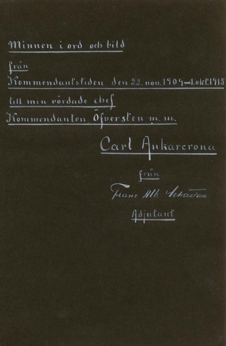 """""""Minnen i ord och bild från kommendantstiden den 22. november 1909 – 1. oktober 1915 till min vördade chef Kommendanten, öfversten m. m. Carl Ankarcrona från Frans Alb. Schartau, adjutant"""".  Fotoalbum innehållande bilder från tiden då överste Carl Ankarcrona innehade befattningeb som kommendant för Stockholms garnison."""