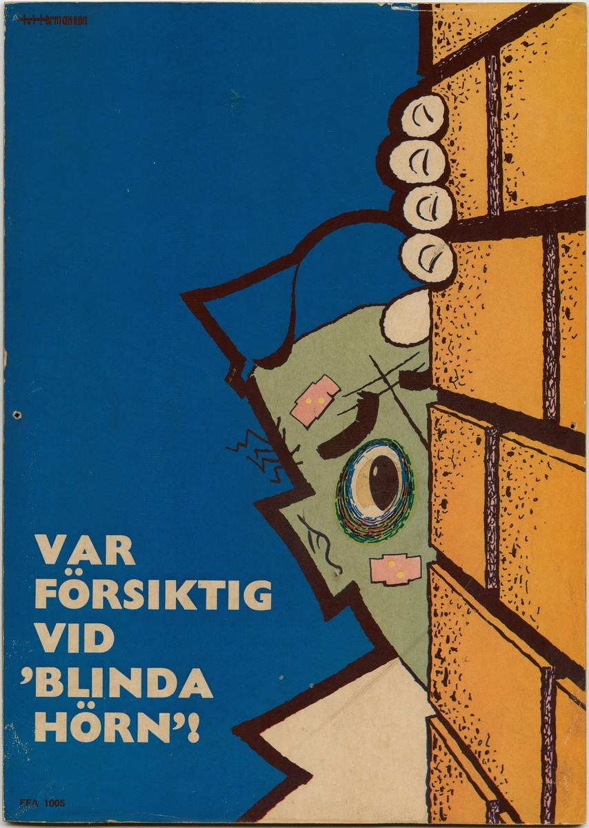 """Varningsskylt som består av en pappskiva monterad på en träfiberplatta.   Skyltens motiv är en person som försiktigt tittar fram bakom en gulorange tegelvägg. Personen har en blå keps på sig, två plåster i ansiktet och en blåtira runt ögat. Längst ned i vänster hörn finns texten: """"VAR FÖRSIKTIG VID 'BLINDA HÖRN'!"""", tryckt i vitt. Under denna text finns en text i  ett mindre typsnitt: """"FFA 1005"""", tryckt i mörkrött. Högst upp i vänster hörn finns texten: """"T.Hermansen"""", tryckt i mörkrött.  Historik: FFA står för Föreningen för arbetarskydd, som idag (2017) kallas Arbetsmiljöforum. Föreningen bildades 1905 av yrkesinspektören Thorvald Fürst tillsammans med framåtsträvande eldsjälar (bland andra prins Eugén). Föreningen för arbetarskydd startades för att främja ett säkert arbetsliv.   Föreningen för arbetarskydd började arbeta med att förhindra olyckor och dödsfall i industrin. Detta gjordes genom spridning av information, utställningar med skyddsutrustning och utgivningen av den egna tidningen. Det första numret av tidningen kom ut 1913, under namnet """"Arbetarskyddet"""".  Föremålet förvärvades när några av EuroMaints lokaler i Gävle skulle tömmas för uthyrning."""