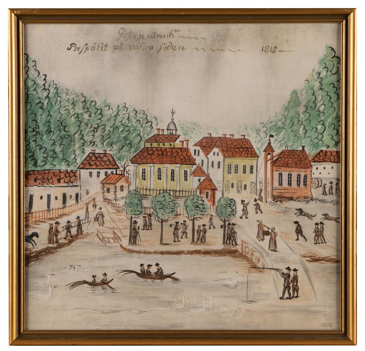 """Målning, ev limfärg, föreställande vy över Gysinge bruk från väster, från 1818. I förgrunden män i båtar, i centrum """"flanerande"""" människor med arbetsredskap, i fonden tegeltakstäckta byggnader i gult och vitt.  Text överst: """"Gysinge Bruk - Prespäkt på västra sidan - 1818"""".  Signerad nedtill till höger: """"Kopia 1937 M Östlund"""". Profilerad, glasad ram."""