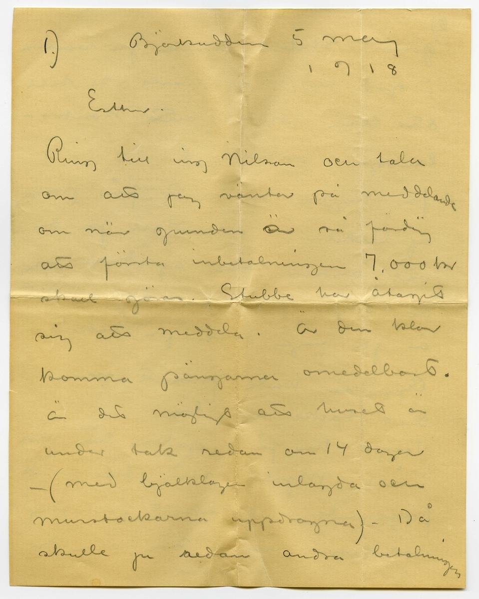 Brev 1918-05-05 från John Bauer till Ester Bauer, bestående av fyra sidor skrivna på fram- och baksidan av två vikta pappersark, samt kuvert. Huvudsaklig skrift handskriven med blyerts. Brevet saknar underskrift. Handstilen, samt uppgift på kuvertet tyder på John Bauer som avsändare.  . BREVAVSKRIFT: . [Kuvert baksida] [poststämpel: STOCKHOLM 7.5.] [tryckt text/vattenstämpel längst ner: LEO 808] . [Kuvert framsida] [rött frimärke: Sverige 10 öre med poststämpel GR---NA 6.] . Fru Ester Bauer Frejgatan 32 Stockholm [inskrivet på snedden längst ner:  avs John Bauer Grenna] . [Sida 1] 1.) Björkudden 5 maj 1918 Esther. Ring till ing Nilson och tala om att jag väntar på meddelande om när grunden är så färdig att första inbetalningen 7.000 kr skall göras. Stubbe har åtagit sig att meddela.  Är den klar komma pängarna omedelbart. Är det möjligt att huset är under tak redan om 14 dagar - (med bjälklagen inlagda och murstockarna uppdragna) – Då skulle ju [överskrivet: r/s -edan] andra betalningen . [Sida 2] 2)  göras. Stubbe skulle ju varsko i god tid. Du måste se till att han sköter sitt kontro- lantgöra ordentligt. Jag hoppas du snart får pängarna af Cirkeln – i nödfall får du väl annars låna af dina egna de dagar pängarna dröja. Det är ju ingen fara på taket. Äpplena hade frusit men ditt täcke var bra. Ingen har fått gädda här nere i år. Mjölet står till vårt förfogande. Sockerkort får jag naturligtvis inget här, när du har det gamla.  . [Sida 3] 3) Angående din resa – tåg eller båt får du göra som du vill På båten är ju maten mycke dyrbar, men jag tror också att skutsen från Gripenberg är ohyggligt dyr i dessa tider. Här är ett härligt väder. Hjalmar kommer idag och hjälper mej med trädgården. Olga Weman bad om sin hälsning. Jag var där i går på middag. Ännu har jag inte haft någon hjälp med städning eller matlagning . [Sida 4] Stundtals är det lite trist och jag längtar efter att höra Putte prata och jag vill se honom bland sipporna här i solen Krama honom från Vava