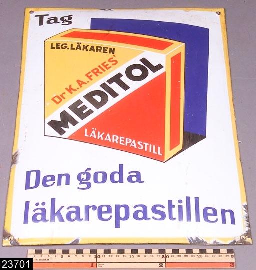 """Anmärkningar: Skylt, 1900-tal.  Bukig form. På skylten står det """"TAG LEGITIMERADE LÄKAREN Dr K.A. FRIES' MEDITOL LÄKAREPASTILL Den goda läkarepistillen"""".  Skyltens färgsättning är: vitt, gult, svart, rött och blått. I hörnen finns hål för uppsättning på vägg. H:500 Br:370  Historik: Gåva till museet från Olle Pihl, Kantyxgatan 27, Västerås."""